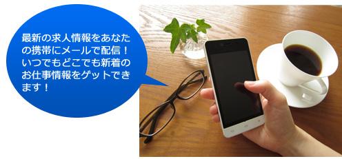 最新の求人情報をあなたの携帯にメールで配信!いつでもどこでも新着のお仕事情報をゲットできます!