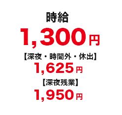 時給 1,300円 【深夜・残業割増金 1,625円】 【休日割増金 1,625円】